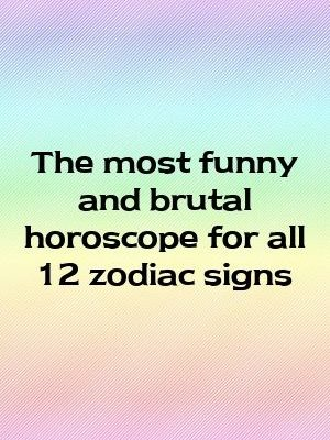The most funny and brutal horoscope for all 12 zodiac signs