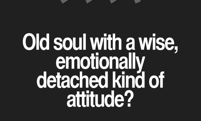 > OLD SOUL with a WISE EMOTIONALLY DETACHED…