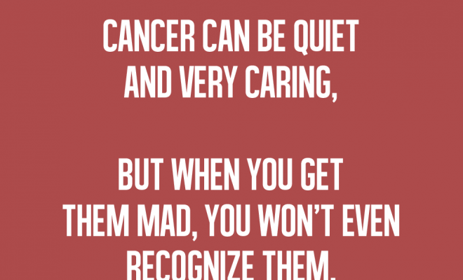 My friend is a cancer, but I've never seen him mad. Only fair mad.…