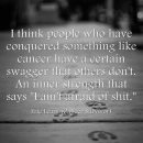 I think people who have conquered something like cancer have a certain swagger that…