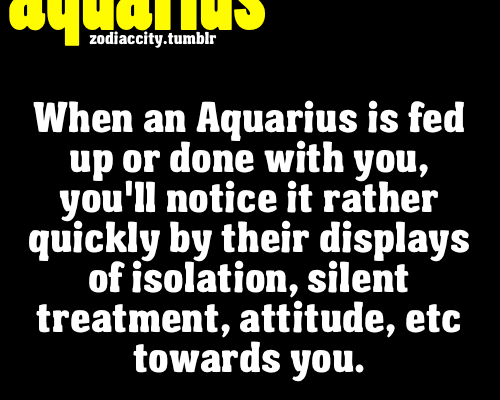 When an Aquarius is fed up or done iwth you, you'll notice it rather…