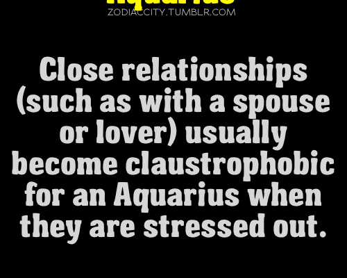 aquarius is true. I love my husband, but when I am stressed it is…