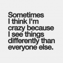 sometimes i think im crazy because i see things differently than everyone else. #quotes