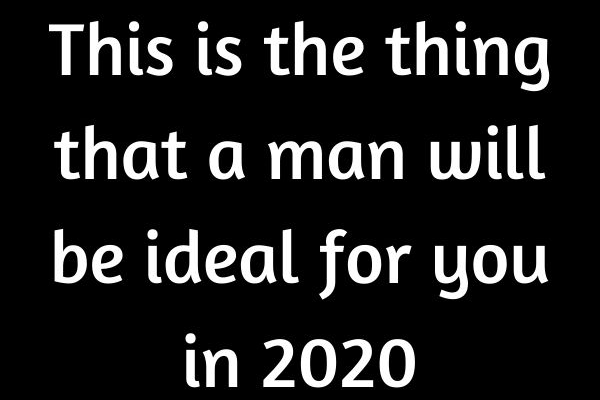 This is the thing that a man will be ideal for you in 2020…
