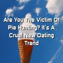 Relationmetro Are You The Victim Of Pie Hunting? It's A Cruel New Dating Trend