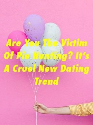 Are You The Victim Of Pie Hunting? It's A Cruel New Dating Trend by relationshare.xyz
