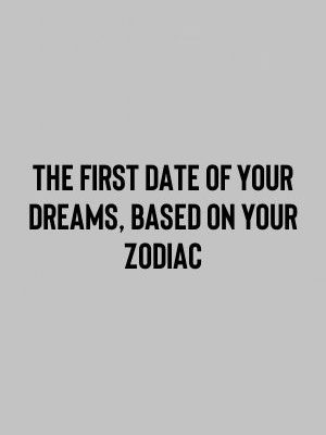 The First Date Of Your Dreams, Based On Your Zodiac