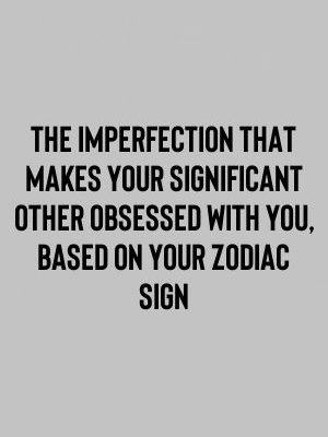 The Imperfection That Makes Your Significant Other Obsessed With You, Based On Your Zodiac…