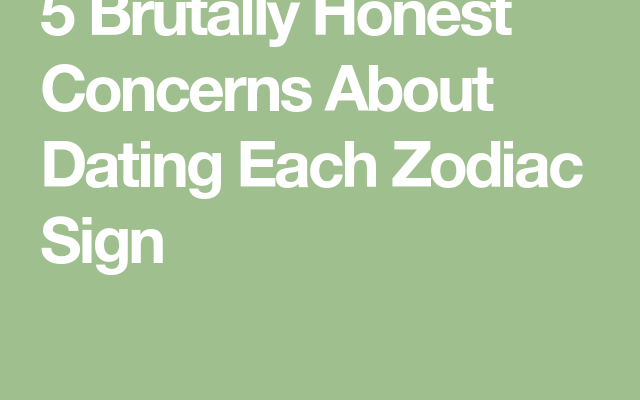 5 Brutally Honest Concerns About Dating Each Zodiac Sign