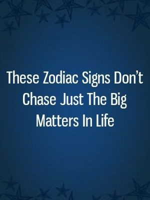 These Zodiac Signs Don't Chase Just The Big Matters In Life