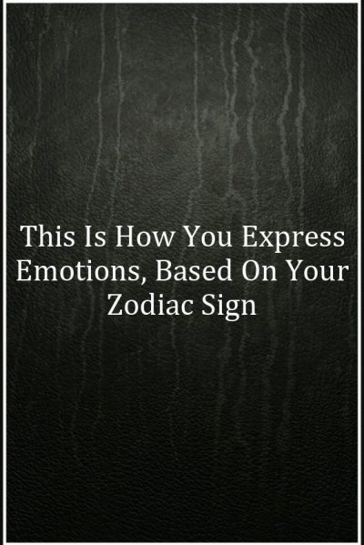 This Is How You Express Emotions, Based On Your Zodiac Sign