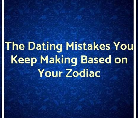 The Dating Mistakes You Keep Making Based on Your Zodiac