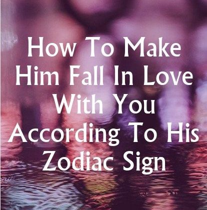 How To Make Him Fall In Love With You According To His Zodiac Sign