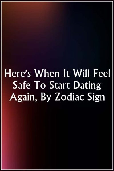 Here's When It Will Feel Safe To Start Dating Again, By Zodiac Sign