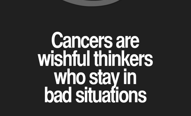 Cancer Zodiac Sign wishful thinkers, stay in bad situations, hoping for the best