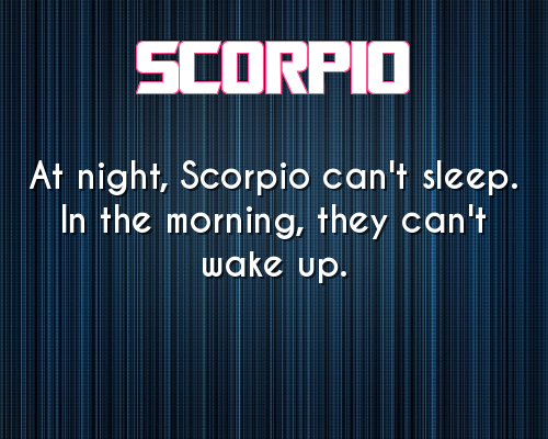 """""""At night, Scorpio can't sleep. In the morning, they can't wake up."""" :)"""