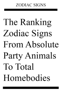 The Ranking Zodiac Signs From Absolute Party Animals To Total Homebodies