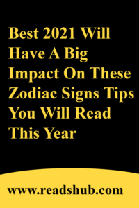 Best 2021 Will Have A Big Impact On These Zodiac Signs Tips You Will Read This Year
