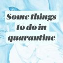Some things to do in quarantine
