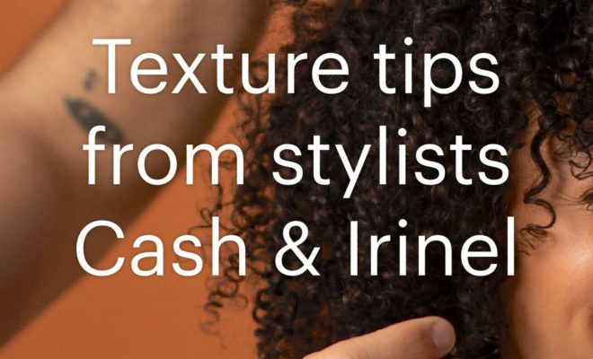 Texture tips from stylists Cash & Irinel